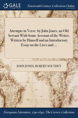 Attempts in Verse: By John Jones, an Old Servant with Some Account of the Writer, Written by Himself and an Introductory Essay on the Lives and ... - Jones, John