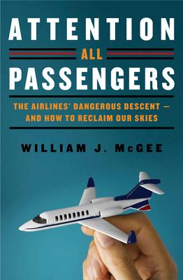 Attention All Passengers: The Airlines' Dangerous Descent-And How to Reclaim Our Skies - McGee, William J