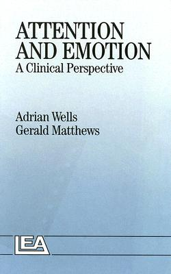 Attention and Emotion: A Clinical Perspective - Wells, Adrian, Ph.D., and Matthews, Gerald, Dr., PhD