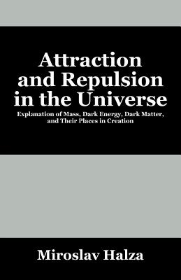 Attraction and Repulsion in the Universe: Explanation of Mass, Dark Energy, Dark Matter, and Their Places in Creation - Halza, Miroslav