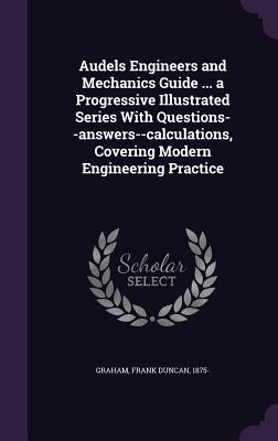 Audels Engineers and Mechanics Guide ... a Progressive Illustrated Series with Questions--Answers--Calculations, Covering Modern Engineering Practice - Graham, Frank Duncan