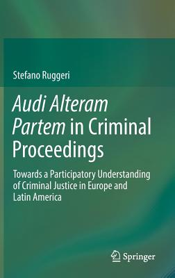 Audi Alteram Partem in Criminal Proceedings: Towards a Participatory Understanding of Criminal Justice in Europe and Latin America - Ruggeri, Stefano
