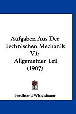 Aufgaben Aus Der Technischen Mechanik V1: Allgemeiner Teil (1907) - Wittenbauer, Ferdinand