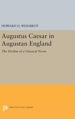 Augustus Caesar in Augustan England: The Decline of a Classical Norm - Weinbrot, Howard D.