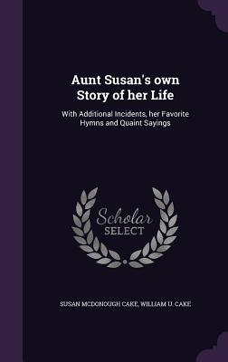 Aunt Susan's Own Story of Her Life: With Additional Incidents, Her Favorite Hymns and Quaint Sayings - Cake, Susan McDonough, and Cake, William U