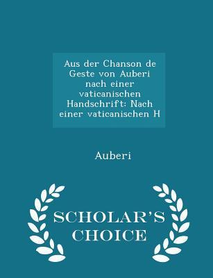 Aus Der Chanson de Geste Von Auberi Nach Einer Vaticanischen Handschrift: Nach Einer Vaticanischen H - Scholar's Choice Edition - Auberi