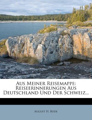 Aus Meiner Reisemappe: Reiseerinnerungen Aus Deutschland Und Der Schweiz (1911) - Bode, August H