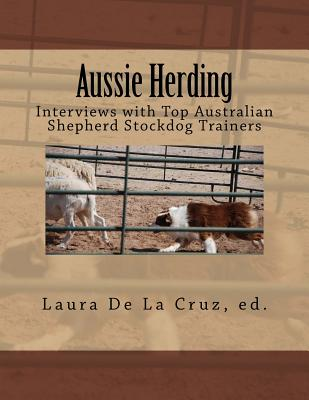 Aussie Herding: Interviews with Top Australian Shepherd Stockdog Trainers - De La Cruz, Laura