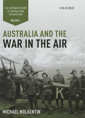 Australia and the War in the Air: Volume I - The Centenary History of Australia and the Great War - Molkentin, Michael