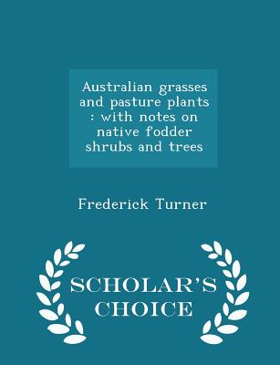 Australian Grasses and Pasture Plants: With Notes on Native Fodder Shrubs and Trees - Scholar's Choice Edition - Turner, Frederick