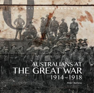 Australians at the Great War 1914-1918: Australian War Memorial - Australian War Memorial, and Burness, Peter