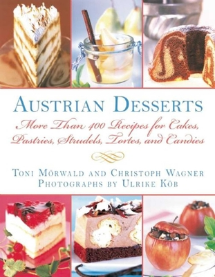 Austrian Desserts: Over 400 Cakes, Pastries, Strudels, Tortes, and Candies - Morwald, Toni, and Wagner, Christoph