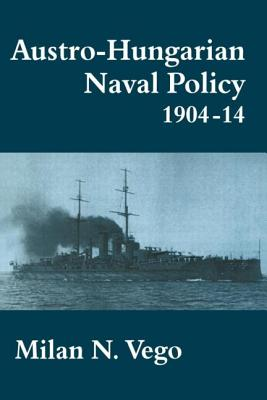 Austro-Hungarian Naval Policy, 1904-1914 - Vego, Milan N
