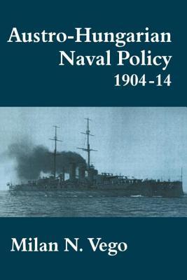 Austro-Hungarian Naval Policy, 1904-1914 - Vego, Milan