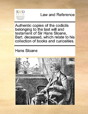 Authentic Copies of the Codicils Belonging to the Last Will and Testament of Sir Hans Sloane, Bart. Deceased, Which Relate to His Collection of Books and Curiosities. - Sloane, Hans