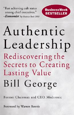 Authentic Leadership: Rediscovering the Secrets to Creating Lasting Value - George, Bill, and Bennis, Warren G (Foreword by)