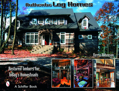 Authentic Log Homes: Restored Timbers for Today's Homesteads - Robbinson, Ferris