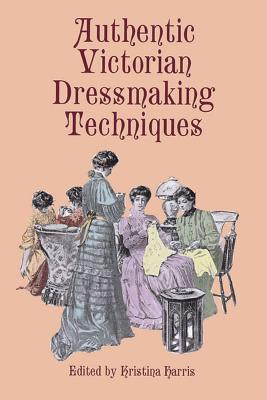 Authentic Victorian Dressmaking Techniques - Harris, Kristina (Editor)