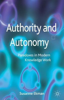 Authority and Autonomy: Paradoxes in Modern Knowledge Work - Ekman, Susanne