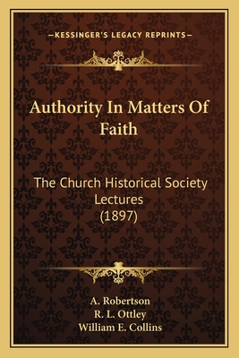 Authority in Matters of Faith: The Church Historical Society Lectures (1897) - Robertson, A, and Ottley, R L, and Collins, William E