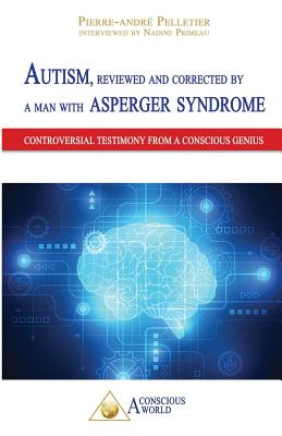 Autism, Reviewed and Corrected by a Man with Asperger Syndrome: Controversial Testimony from a Conscious Genius - Pelletier, Pierre-Andre, and Primeau, Nadine