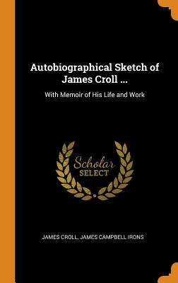 Autobiographical Sketch of James Croll ...: With Memoir of His Life and Work - Croll, James, and Irons, James Campbell