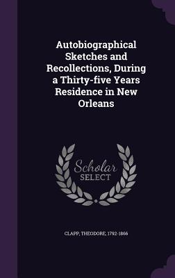 Autobiographical Sketches and Recollections, During a Thirty-Five Years Residence in New Orleans - Clapp, Theodore