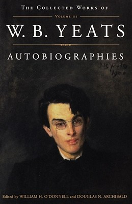 Autobiographies - Yeats, W. B., and O'Donnell, William H., and Archibald, Douglas N.