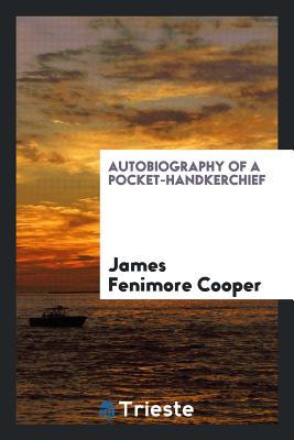 Autobiography of a Pocket-Handkerchief - Cooper, James Fenimore