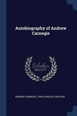 Autobiography of Andrew Carnegie - Carnegie, Andrew, and Van Dyke, John Charles
