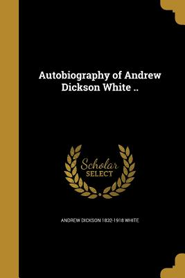 Autobiography of Andrew Dickson White .. - White, Andrew Dickson 1832-1918