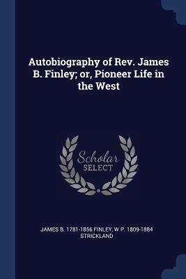 Autobiography of REV. James B. Finley; Or, Pioneer Life in the West - Finley, James Bradley, and Strickland, W P 1809-1884