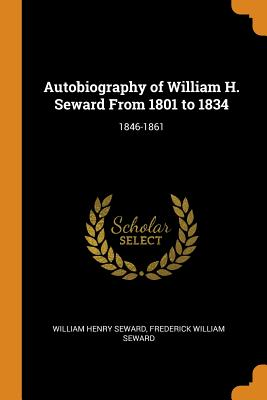 Autobiography of William H. Seward from 1801 to 1834: 1846-1861 - Seward, William Henry, and Seward, Frederick William