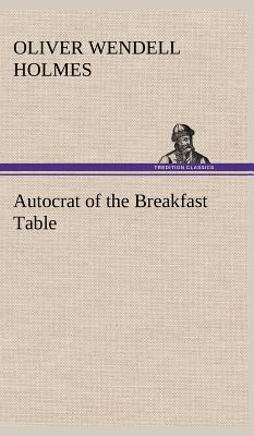 Autocrat of the Breakfast Table - Holmes, Oliver Wendell