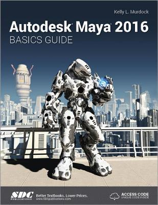 Autodesk Maya 2016 Basics Guide (Including unique access code) - Murdoch, Kelly