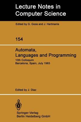 Automata, Languages and Programming: 10th Colloquium Barcelona, Spain, July 18 22, 1983 - Diaz, J (Editor)