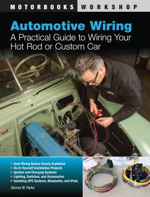Automotive Wiring: A Practical Guide to Wiring Your Hot Rod or Custom Car - Parks, Dennis W., and Kimbrough, John (Foreword by)