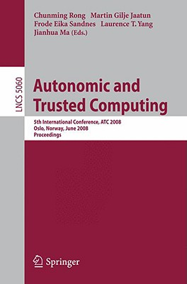 Autonomic and Trusted Computing: 5th International Conference, Atc 2008, Oslo, Norway, June 23-25, 2008, Proceedings - Rong, Chunming (Editor), and Jaatun, Martin Gilje (Editor), and Sandnes, Frode Eika (Editor)