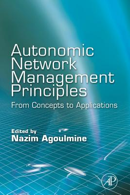 Autonomic Network Management Principles: From Concepts to Applications - Agoulmine, Nazim (Editor)