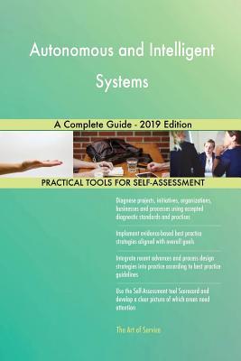 Autonomous and Intelligent Systems A Complete Guide - 2019 Edition - Blokdyk, Gerardus
