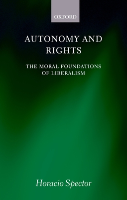 Autonomy and Rights: The Moral Foundations of Liberalism - Spector, Horacio