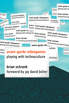Avant-Garde Videogames: Playing with Technoculture - Schrank, Brian, and Bolter, Jay David (Foreword by)