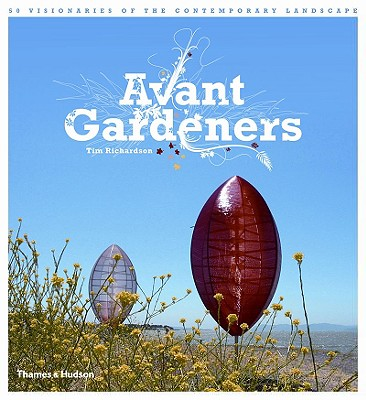Avant Gardeners: 50 Visionaries of the Contemporary Landscape - Richardson, Tim