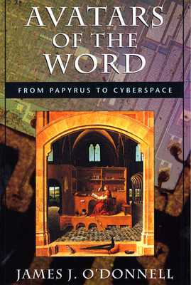 Avatars of the Word: From Papyrus to Cyberspace - O'Donnell, James Joseph