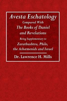 Avesta Eschatology: Compared with the Books of Daniel and Revelations Being Supplementary to Zarathustra, Philo, the Achaemenids and Israel - Mills, Lawrence H