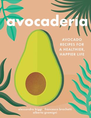 Avocaderia: Avocado Recipes for a Healthier, Happier Life - Biggi, Alessandro, and Brachetti, Francesco, and Gramigni, Alberto