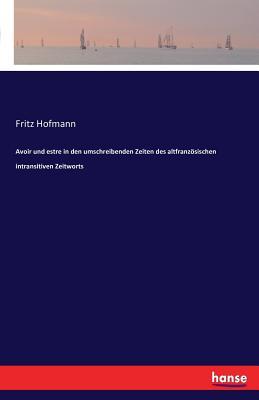 Avoir Und Estre in Den Umschreibenden Zeiten Des Altfranzosischen Intransitiven Zeitworts - Hofmann, Fritz
