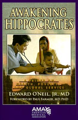 Awakening Hippocrates: A Primer on Health, Poverty, and Global Service - O'Neil, Edward, Jr., and Farmer, Paul (Foreword by)