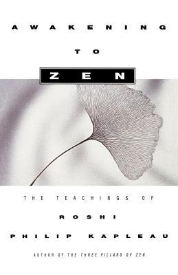 Awakening to Zen: The Teachings of Roshi Philip Kapleau - Kapleau, Roshi Philip