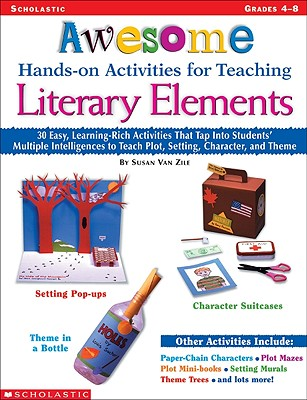 Awesome Hands-On Activities for Teaching Literary Elements: 30 Easy, Learning-Rich Activities That Tap Into Students' Multiple Intelligences to Teach Plot, Setting, Character, and Theme - Van Zile, Susan, and Zile, Susan Van